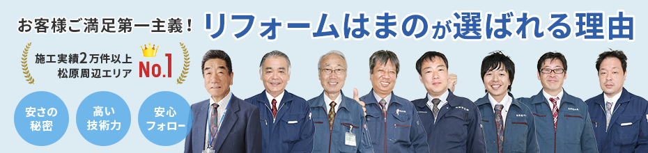 お客様ご満足第一主義!「安さの秘密・高い技術力・安心フォロー」松原周辺のリフォームで、リフォームはまのが選ばれる理由